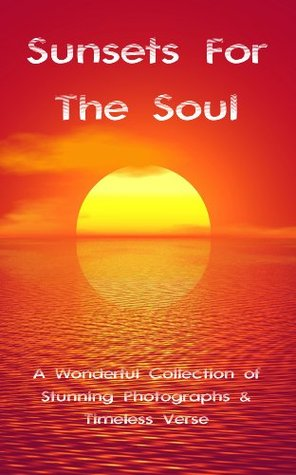 Sunsets For The Soul: A Wonderful Collection of Stunning Photographs & Timeless Verse  by  David Webb