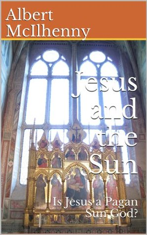 Jesus and the Sun: Is Jesus a Pagan Sun God? (Is Jesus a Pagan God?: Refuting the Copycat Claims Book 5)  by  Albert McIlhenny