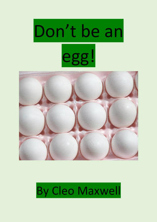 Dont Be An Egg!  by  Cleo Maxwell