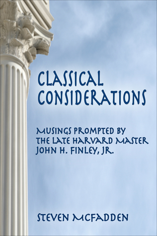 Classical Considerations: Musings Prompted  by  the Late Harvard Master John H. Finley, Jr. by Steven McFadden