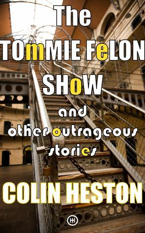 The Tommie Felon Show: And Other Outrageous Stories Colin Heston
