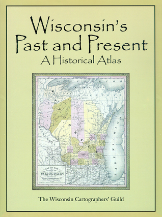 Wisconsins Past and Present: A Historical Atlas  by  Wisc Cart Guild