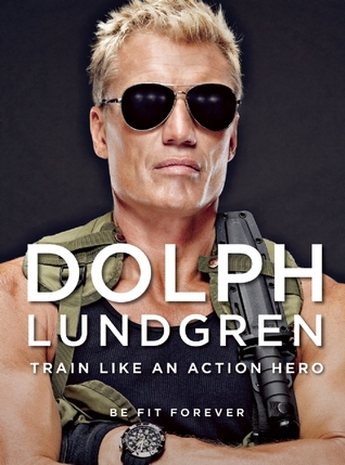 Dolph Lundgren: Be Fit Forever: How to Train Like an Action Hero Dolph Lundgren
