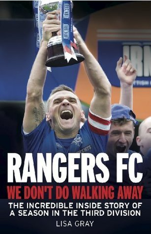 Rangers FC We Dont Do Walking Away: The Incredible Inside Story of a Season in the Third Division  by  Lisa Gray