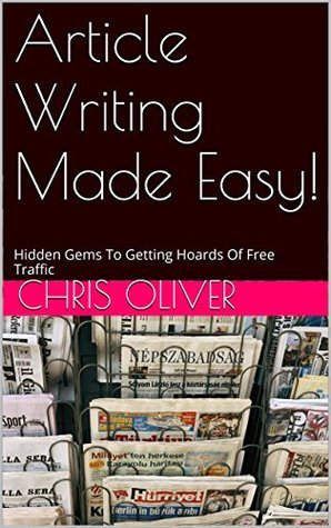 Article Writing Made Easy!: Hidden Gems To Getting Hoards Of Free Traffic Chris Oliver