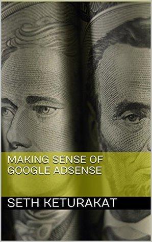 Making Sense of Google AdSense  by  Seth Keturakat