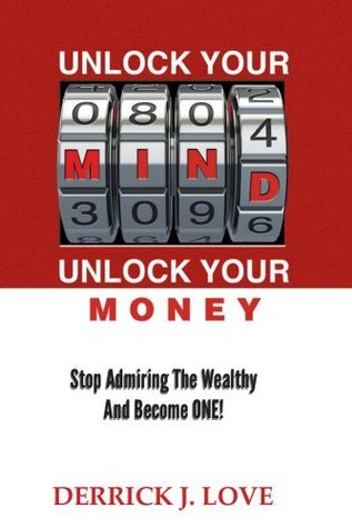 Unlock Your Mind, Unlock Your Money: Stop Admiring The Wealthy and Become One!  by  Derrick J. Love