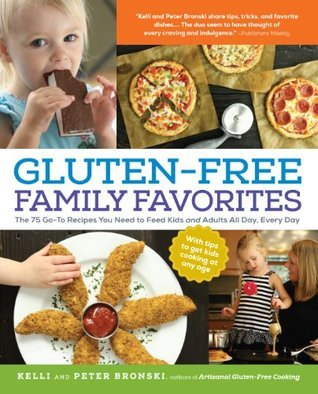 Gluten-Free Family Favorites: The 75 Go-To Recipes You Need to Feed Kids and Adults All Day, Every Day Kelli Bronski