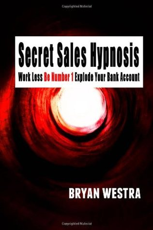 Secret Sales Hypnosis: Work Less, Be Number 1, Explode Your Bank Account  by  Bryan James Westra