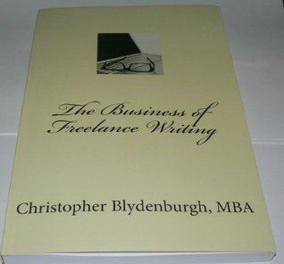 The Business of Freelance Writing Christopher Blydenburgh