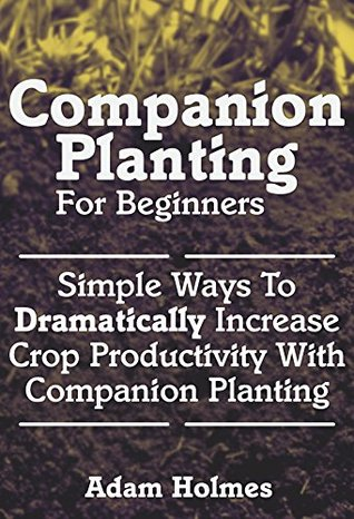 Companion Planting For Beginners: Simple Ways To Dramatically Increase Crop Productivity With Companion Planting  by  Adam Holmes