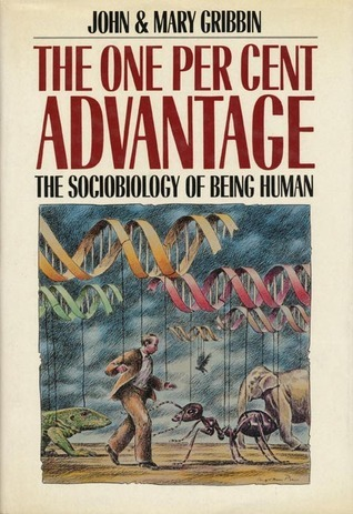 The One Per Cent Advantage: The Sociobiology of Being Human  by  John Gribbin