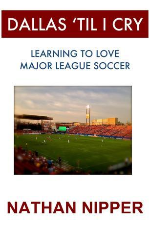 Dallas Til I Cry:   Learning to Love Major League Soccer  by  Nathan Nipper