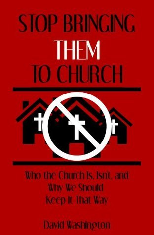 Stop Bringing Them to Church - Who the Church Is, Isnt, and Why We Should Keep It That Way David Washington