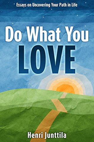 Do What You Love: Essays on Uncovering Your Path in Life Henri Junttila