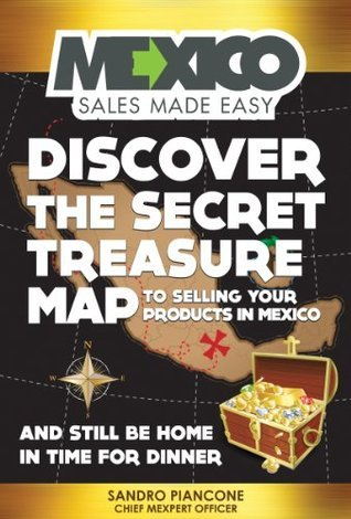 Mexico Sales Made Easy: Discover The Secret Treasure Map to Selling Your Products in Mexico and Still Be Home For Dinner  by  Sandro Piancone