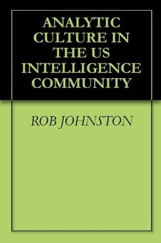 ANALYTIC CULTURE IN THE US INTELLIGENCE COMMUNITY (Annotated) Rob Johnston