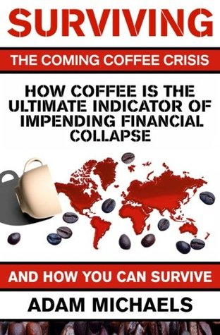 Surviving The Coming Coffee Crisis: How Coffee Is The Ultimate Indicator Of Impending Financial Collapse Adam Michaels