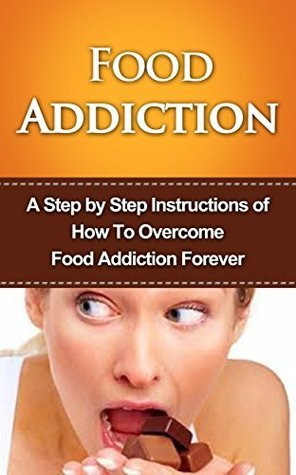 Food Addiction: A Step  by  Step Instructions of How To Overcome Food Addiction Forever: food addiction recovery, Skinny Thinking, Obsessed, The Hunger Fix by Andy Johnson
