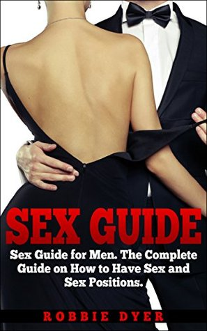 SEX GUIDE: SEX GUIDE FOR MEN: The Complete Guide on How to Have Sex and Sex Positions  by  Robbie Dyer