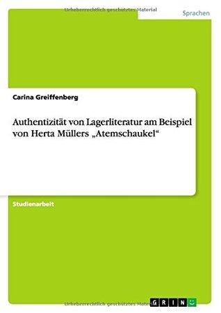 Authentizität von Lagerliteratur am Beispiel von Herta Müllers Atemschaukel  by  Carina Greiffenberg
