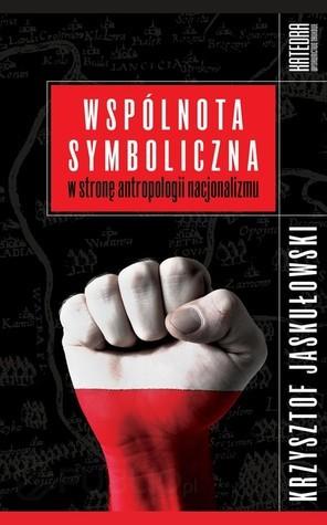 Wspólnota symboliczna. W stronę antropologii nacjonalizmu Krzysztof Jaskułowski