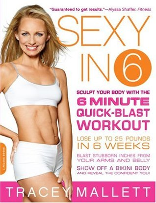 Sexy in 6: Sculpt Your Body with the 6 Minute Quick-Blast Workout  by  Tracey Mallett