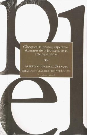 Choques, rupturas, espectros. Avatares de la frontera en el arte tijuanense Alfredo González Reynoso