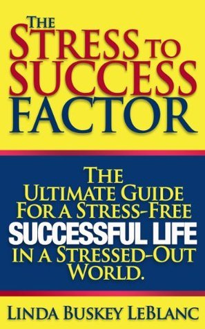 The Stress to Success Factor Linda Buskey LeBlanc