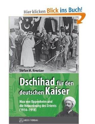 Dschihad für den deutschen Kaiser: Max von Oppenheim und die Neuordnung des Orients (1914-1918)  by  Stefan M. Kreutzer