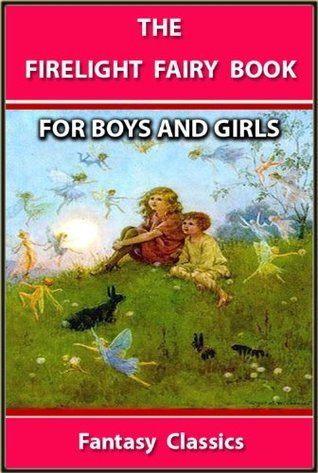 THE FIRELIGHT FAIRY BOOK : THE BEST STORIES FOR BOYS AND GIRLS - ILLUSTRATED FANTASY CLASSICS for 4 - 10 Years Old Henry Beston