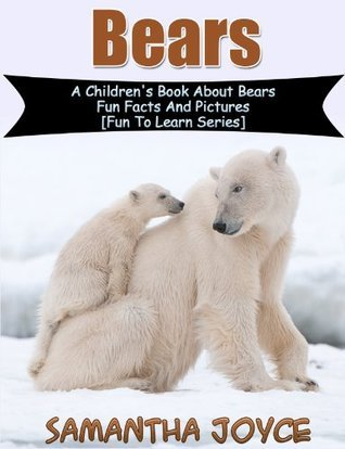 Bears: A Childrens Book About Bears: Fun Facts And Pictures (Fun To Learn 1) Samantha Joyce