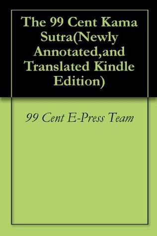 The 99 Cent Kama Sutra(Newly Annotated,and Translated Kindle Edition) 99 Cent E-Press Team