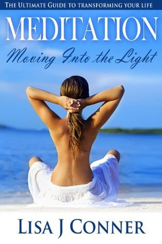 Meditation - Moving Into the Light: The Ultimate Guide to Transforming Your Life  by  Lisa J Connor