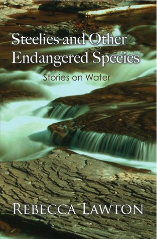 Steelies and Other Endangered Species: Stories on Water  by  Rebecca   Lawton
