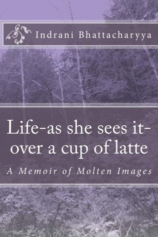 Life-as she sees it-over a cup of latte  by  Indrani Bhattacharyya