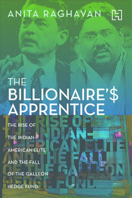 The Billionaire's Apprentice: The Rise of the Indian-American Elite and the Fall of the Galleon Hedge Fund  by  Anita Raghavan