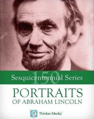 Portraits of Abraham Lincoln (Civil War Sesquicentennial Series Book 2) Thinker Media