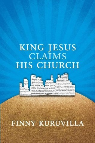 King Jesus Claims His Church: A Kingdom Vision for the People of God  by  Finny Kuruvilla