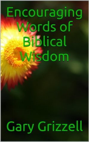 Encouraging Words of Biblical Wisdom  by  Gary L Grizzell