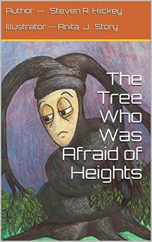 The Tree Who Was Afraid of Heights Steven R. Hiickey