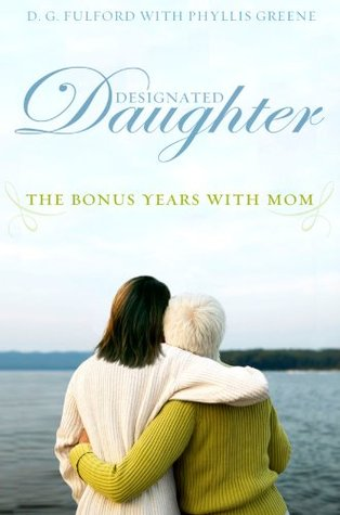 Designated Daughter: The Bonus Years With Mom  by  D.G. Fulford