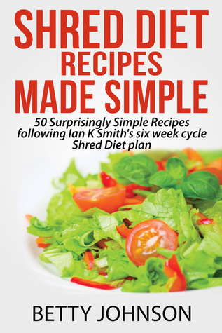 Shred Diet Recipes Made Simple: 50 Surprisingly Simple Recipes following Ian K Smiths six week cycle Shred Diet plan  by  Betty Johnson