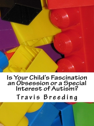 Is Your Childs Fascination an Obsession or a Special Interest of Autism? Travis Breeding