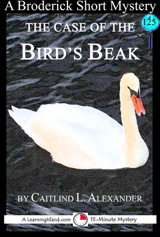 The Case of the Birds Beak: A 15-Minute Brodericks Mystery  by  Caitlind L. Alexander