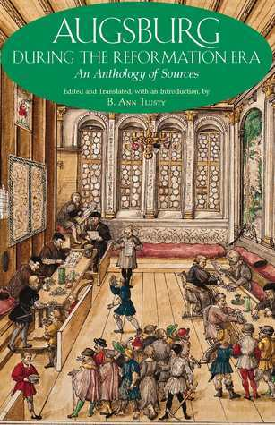 Augsburg During the Reformation Era: An Anthology of Sources. Edited and Translated, with an Introduction  by  B. Ann Tlusty by B. Ann Tlusty