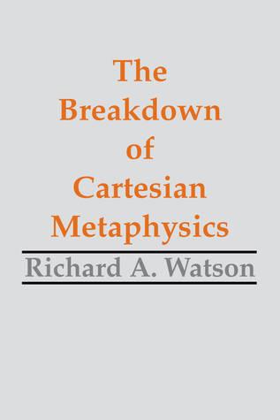 The Breakdown of Cartesian Metaphysics  by  Richard A. Watson