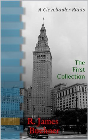 The First Collection: A Clevelander Rants R. James Buehner