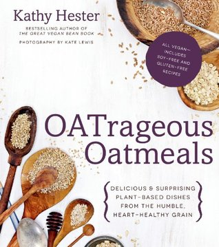 OATrageous Oatmeals: Delicious & Surprising Plant-Based Dishes From This Humble, Heart-Healthy Grain Kathy Hester