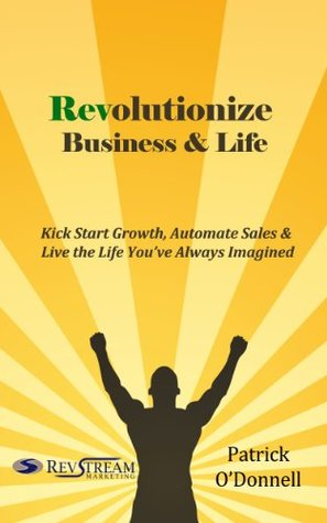 Revolutionize Business & Life: Kick Start Growth, Automate Sales & Live the Life Youve Always Imagined  by  Patrick ODonnell